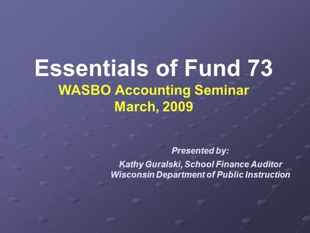Essentials of Fund 73 WASBO Accounting Seminar March, 2009 Presented by: Kathy Guralski, School Finance Auditor Wisconsin Department of Public Instruction.