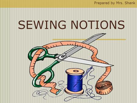 SEWING NOTIONS Prepared by Mrs. Shank. What Is a Sewing Notion ? A notion is any sewing supply or tool that you can hold easily in one hand.