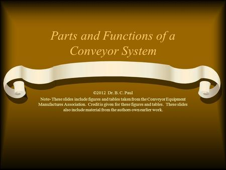 Parts and Functions of a Conveyor System ©2012 Dr. B. C. Paul Note- These slides include figures and tables taken from the Conveyor Equipment Manufactures.