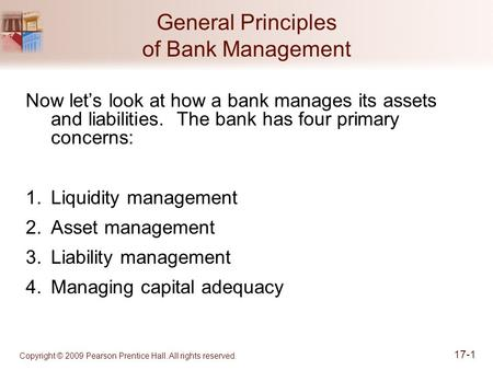 Copyright © 2009 Pearson Prentice Hall. All rights reserved. 17-1 General Principles of Bank Management Now let's look at how a bank manages its assets.