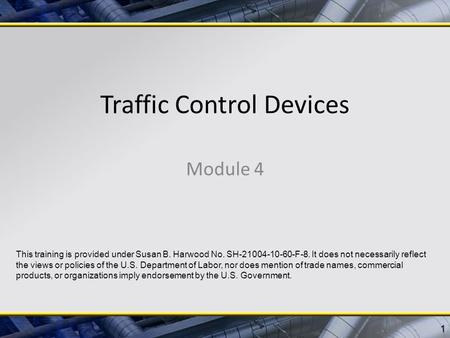 Traffic Control Devices Module 4 1 This training is provided under Susan B. Harwood No. SH-21004-10-60-F-8. It does not necessarily reflect the views or.