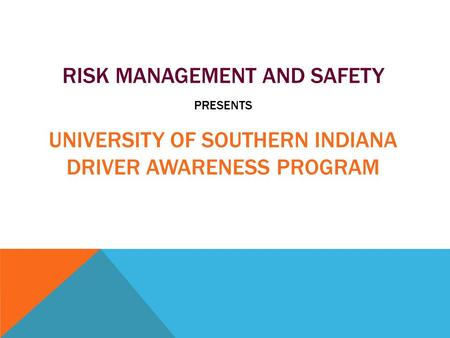 RISK MANAGEMENT AND SAFETY PRESENTS UNIVERSITY OF SOUTHERN INDIANA DRIVER AWARENESS PROGRAM.