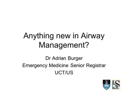 Anything new in Airway Management? Dr Adrian Burger Emergency Medicine Senior Registrar UCT/US.
