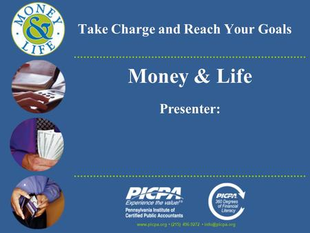 Take Charge and Reach Your Goals  (215) 496-9272 Money & Life Presenter: