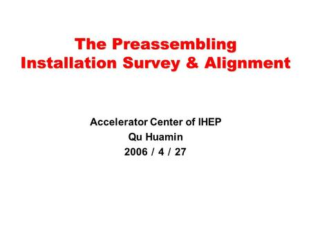 The Preassembling Installation Survey & Alignment Accelerator Center of IHEP Qu Huamin 2006 / 4 / 27.