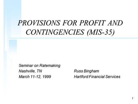 1 PROVISIONS FOR PROFIT AND CONTINGENCIES (MIS-35) Seminar on Ratemaking Nashville, TNRuss Bingham March 11-12, 1999Hartford Financial Services.