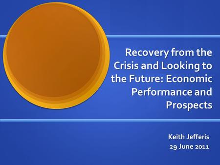 Recovery from the Crisis and Looking to the Future: Economic Performance and Prospects Keith Jefferis 29 June 2011.