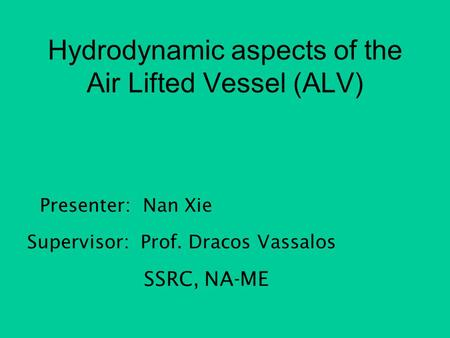 Hydrodynamic aspects of the Air Lifted Vessel (ALV) Presenter: Nan Xie Supervisor: Prof. Dracos Vassalos SSRC, NA-ME.