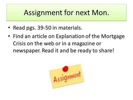 Assignment for next Mon. Read pgs. 39-50 in materials. Find an article on Explanation of the Mortgage Crisis on the web or in a magazine or newspaper.