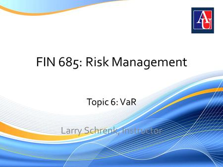 FIN 685: Risk Management Topic 6: VaR Larry Schrenk, Instructor.