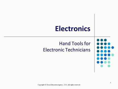 1 Electronics Hand Tools for Electronic Technicians Copyright © Texas Education Agency, 2013. All rights reserved.