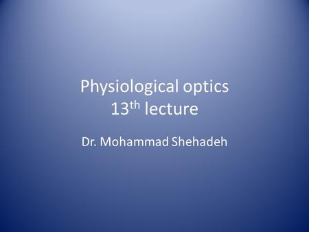 Physiological optics 13 th lecture Dr. Mohammad Shehadeh.