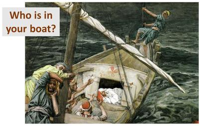"Who is in your boat?. Mark 4:35-41 Jesus Calms the Storm 35 That day when evening came, he said to his disciples, ""Let us go over to the other side."""