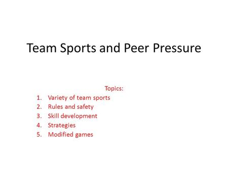 Team Sports and Peer Pressure Topics: 1.Variety <strong>of</strong> team sports 2.Rules and safety 3.Skill development 4.Strategies 5.Modified <strong>games</strong>.
