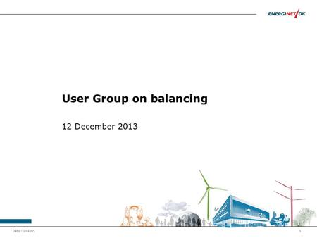 Dato - Dok.nr.1 User Group on balancing 12 December 2013.