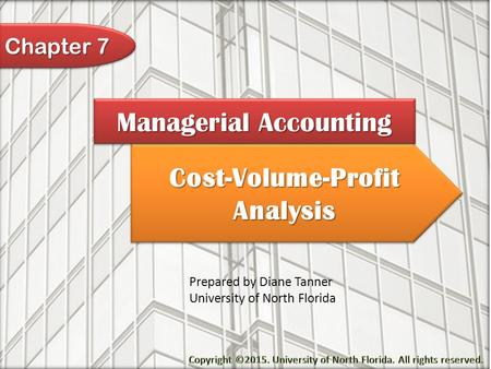 Cost-Volume-Profit Analysis Managerial Accounting Prepared by Diane Tanner University of North Florida Chapter 7.