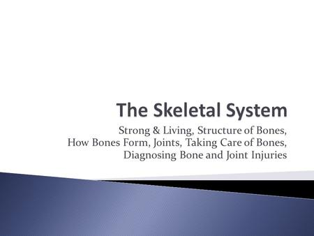 Strong & Living, Structure of Bones, How Bones Form, Joints, Taking Care of Bones, Diagnosing Bone and Joint Injuries.