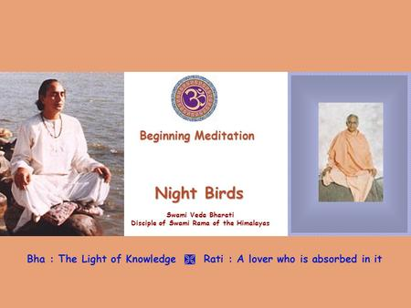 Night Birds Swami Veda Bharati Disciple of Swami Rama of the Himalayas Bha : The Light of Knowledge  Rati : A lover who is absorbed in it Beginning Meditation.