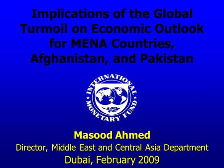 Implications of the Global Turmoil on Economic Outlook for MENA Countries, Afghanistan, and Pakistan Masood Ahmed Director, Middle East and Central Asia.