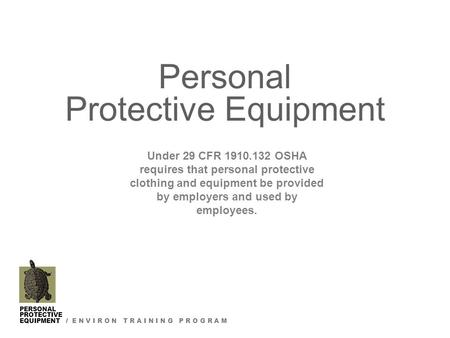 PERSONAL PROTECTIVE EQUIPMENT / E N V I R O N T R A I N I N G P R O G R A M Personal Protective Equipment Under 29 CFR 1910.132 OSHA requires that personal.