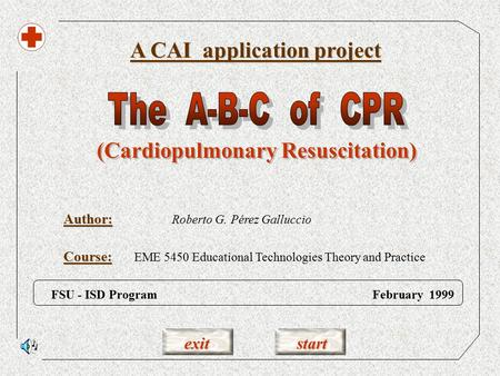 exit start Author: A CAI application project FSU - ISD Program February 1999 Roberto G. Pérez Galluccio (Cardiopulmonary Resuscitation) Course: EME 5450.