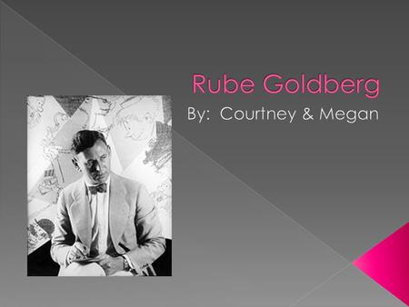  He was born July 4 th, 1883 in San Francisco California.  Rube Goldberg was a cartoonist, sculptor, author, engineer, and an inventor.  He died.