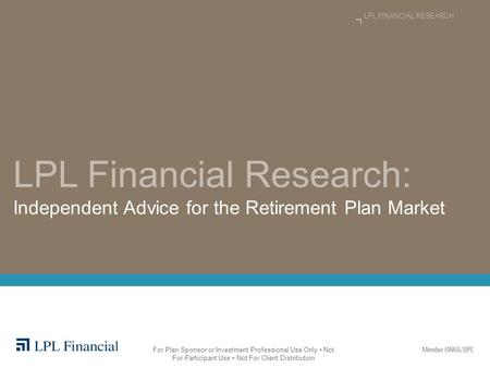 LPL Financial Research: Independent Advice for the Retirement Plan Market LPL FINANCIAL RESEARCH For Plan Sponsor or Investment Professional Use Only Not.
