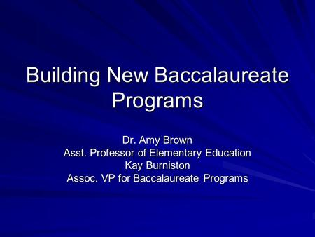 Building New Baccalaureate Programs Dr. Amy Brown Asst. Professor of Elementary Education Kay Burniston Assoc. VP for Baccalaureate Programs.