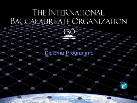 Diploma Programme © IBO 2002. IBO Mission Statement The International Baccalaureate Organization aims to develop inquiring, knowledgeable and caring young.