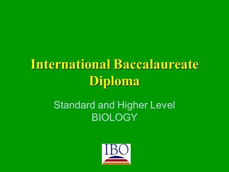 International Baccalaureate Diploma Standard and Higher Level BIOLOGY.