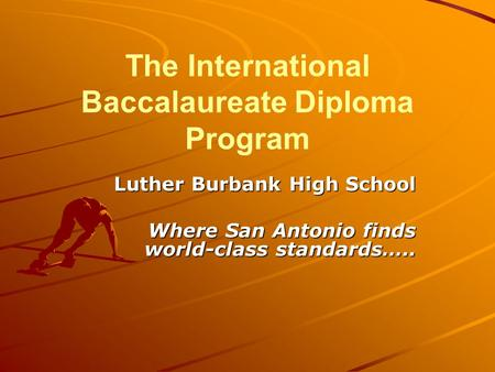 The International Baccalaureate Diploma Program Luther Burbank High School Where San Antonio finds world-class standards…..