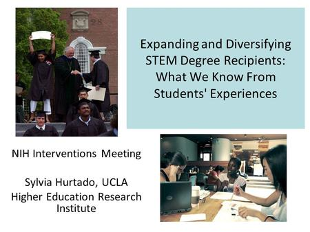 Expanding and Diversifying STEM Degree Recipients: What We Know From Students' Experiences NIH Interventions Meeting Sylvia Hurtado, UCLA Higher Education.