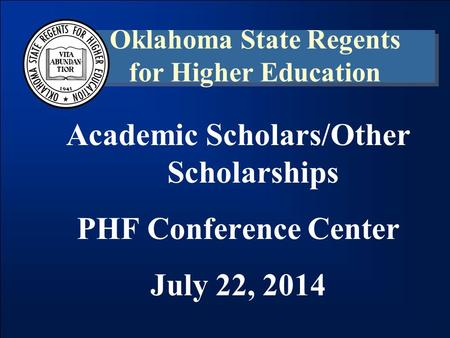 Academic Scholars/Other Scholarships PHF Conference Center July 22, 2014 Oklahoma State Regents for Higher Education.