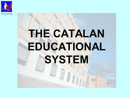 THE CATALAN EDUCATIONAL SYSTEM IES Joaquín Bau. UNIVERSITY PAU HIGHER LEVEL FORMATIVE CYCLES 16-18 years BACCALAUREATE MIDDLE LEVEL FORMATIVE CYCLES 12-16.