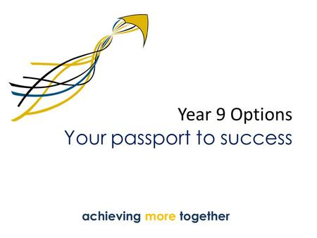 Year 9 Options Your passport to success achieving more together.