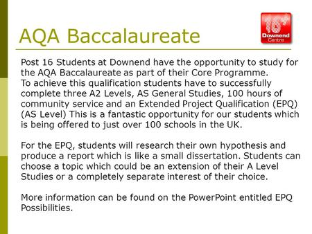 AQA Baccalaureate Post 16 Students at Downend have the opportunity to study for the AQA Baccalaureate as part of their Core Programme. To achieve this.