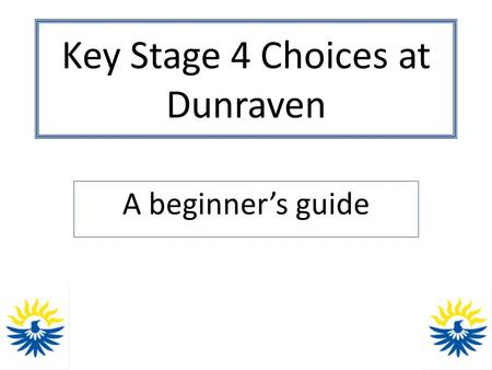 Key Stage 4 Choices at Dunraven A beginner's guide.