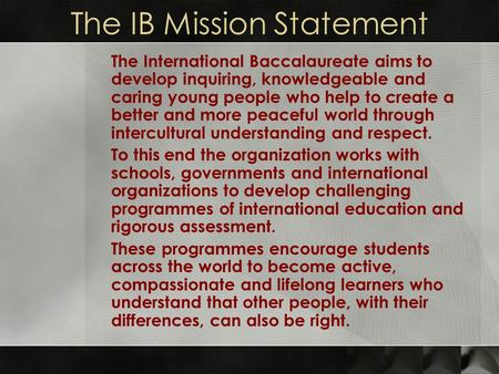 The IB Mission Statement The International Baccalaureate aims to develop inquiring, knowledgeable and caring young people who help to create a better and.