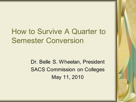 How to Survive A Quarter to Semester Conversion Dr. Belle S. Wheelan, President SACS Commission on Colleges May 11, 2010.