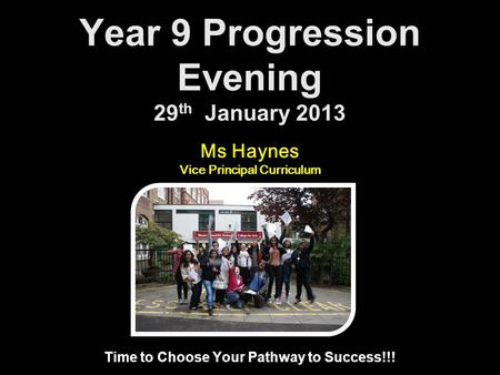 Year 9 Progression Evening 29 th January 2013 Time to Choose Your Pathway to Success!!! Ms Haynes Vice Principal Curriculum.