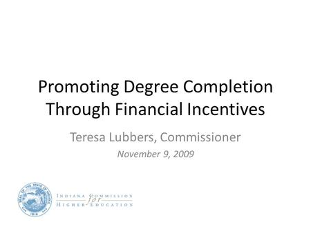 Promoting Degree Completion Through Financial Incentives Teresa Lubbers, Commissioner November 9, 2009.