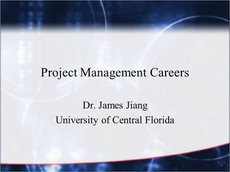 Project Management Careers Dr. James Jiang University of Central Florida.