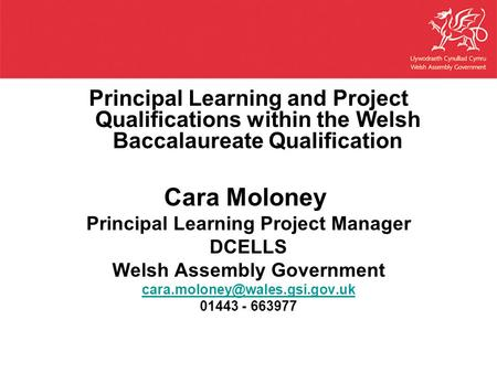 Principal Learning and Project Qualifications within the Welsh Baccalaureate Qualification Cara Moloney Principal Learning Project Manager DCELLS Welsh.