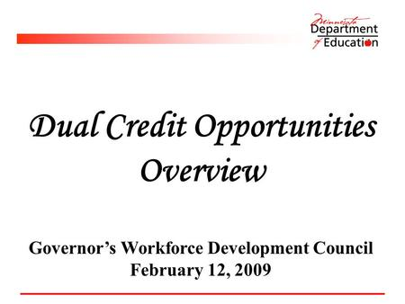 Dual Credit Opportunities Overview Governor's Workforce Development Council February 12, 2009.