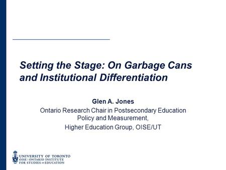 Setting the Stage: On Garbage Cans and Institutional Differentiation Glen A. Jones Ontario Research Chair in Postsecondary Education Policy and Measurement,