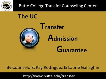 The UC T ransfer A dmission G uarantee Butte College Transfer Counseling Center By Counselors: Ray Rodriguez & Laurie Gallagher.