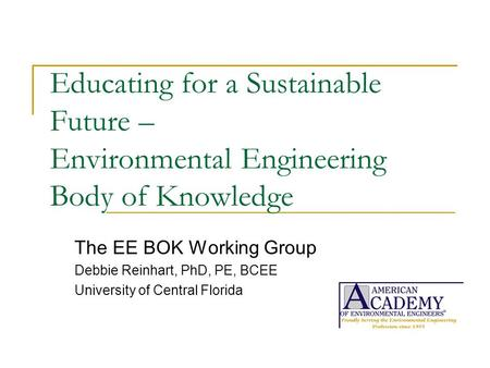 Educating for a Sustainable Future – Environmental Engineering Body of Knowledge The EE BOK Working Group Debbie Reinhart, PhD, PE, BCEE University of.
