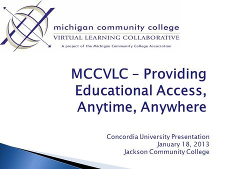 MCCVLC – Providing Educational Access, Anytime, Anywhere Concordia University Presentation January 18, 2013 Jackson Community College.