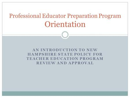 AN INTRODUCTION TO NEW HAMPSHIRE STATE POLICY FOR TEACHER EDUCATION PROGRAM REVIEW AND APPROVAL Professional Educator Preparation Program Orientation.