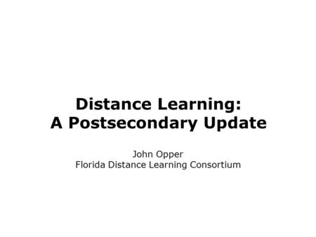 Distance Learning: A Postsecondary Update John Opper Florida Distance Learning Consortium.